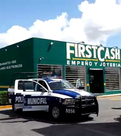 Roban casa de empeño 'First Cash' en Cancún